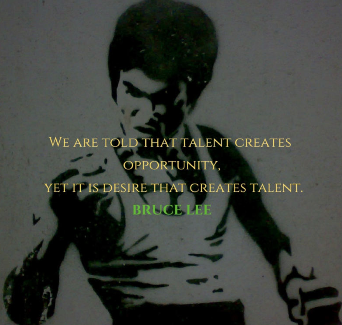We are told that talent creates opportunity, yet it is desire that creates talent. Bruce Lee Von Giga Paitchadze - originally posted to Flickr as Bruce Lee, CC BY 2.0, https://commons.wikimedia.org/w/index.php?curid=4218734